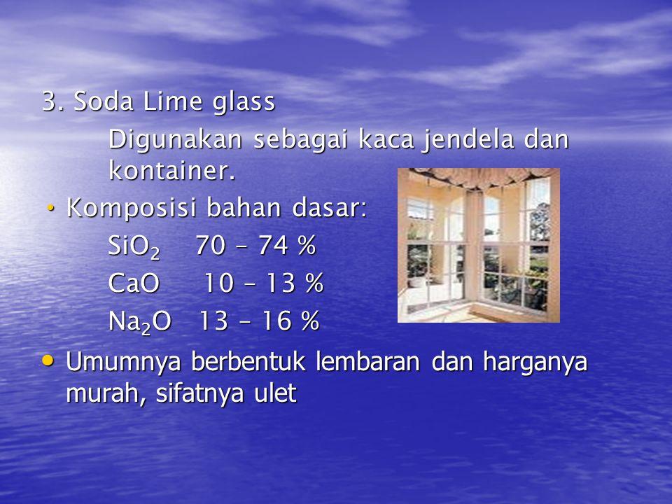 3. Soda Lime glass Digunakan sebagai kaca jendela dan kontainer. Komposisi bahan dasar: Komposisi bahan dasar: SiO 2 70 – 74 % CaO 10 – 13 % Na 2 O 13
