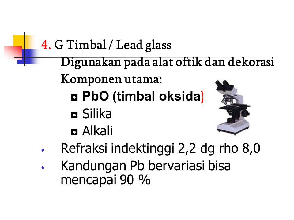 4. G Timbal / Lead glass Digunakan pada alat oftik dan dekorasi Komponen utama: ◘ PbO (timbal oksida) ◘ Silika ◘ Alkali Refraksi indektinggi 2,2 dg rh