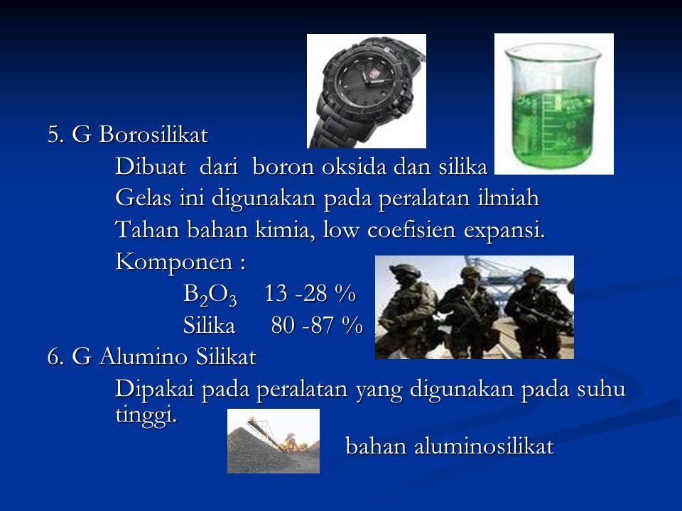 5. G Borosilikat Dibuat dari boron oksida dan silika Gelas ini digunakan pada peralatan ilmiah Tahan bahan kimia, low coefisien expansi. Komponen : B