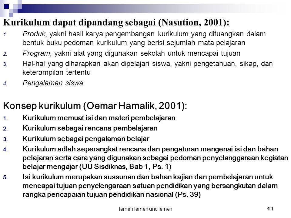 lernen lernen und lernen 11 Kurikulum dapat dipandang sebagai (Nasution, 2001): 1. Produk, yakni hasil karya pengembangan kurikulum yang dituangkan da