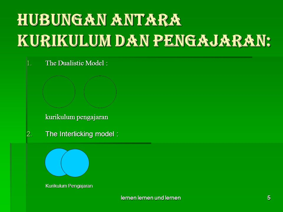lernen lernen und lernen5 Hubungan antara Kurikulum dan Pengajaran:  The Dualistic Model : kurikulum pengajaran 2.The Interlicking model : Kurikulum