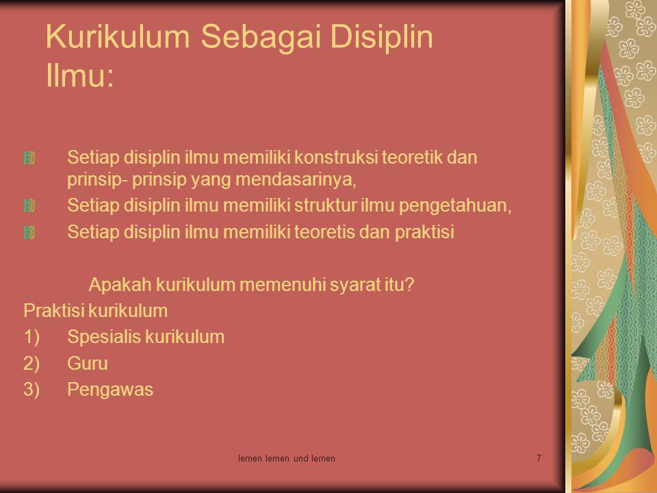 lernen lernen und lernen7 Kurikulum Sebagai Disiplin Ilmu: Setiap disiplin ilmu memiliki konstruksi teoretik dan prinsip- prinsip yang mendasarinya, S