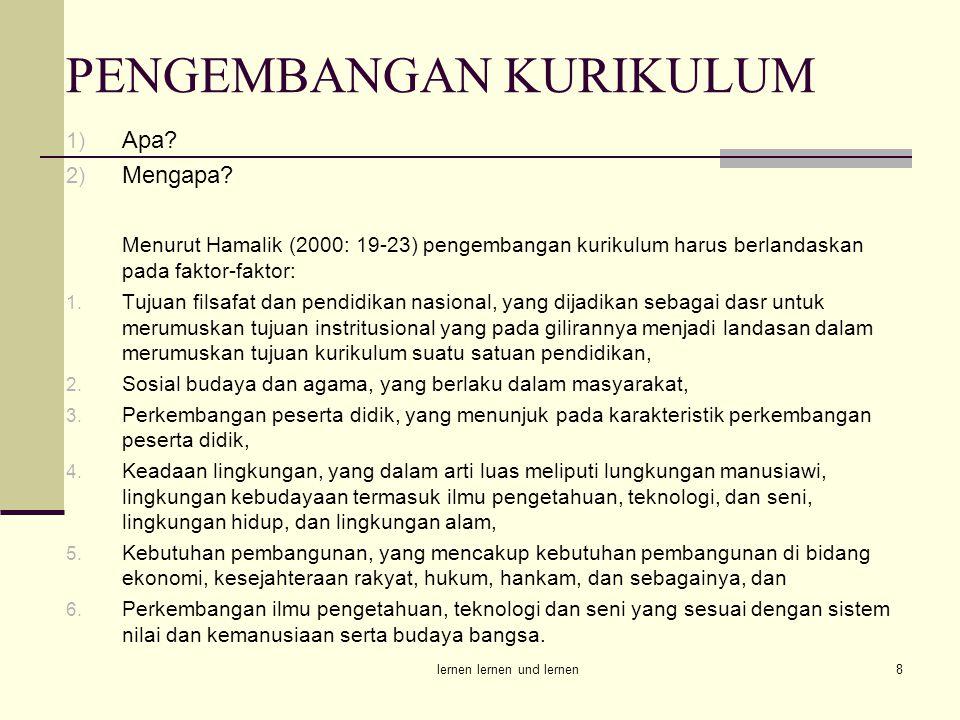 lernen lernen und lernen8 PENGEMBANGAN KURIKULUM 1) Apa? 2) Mengapa? Menurut Hamalik (2000: 19-23) pengembangan kurikulum harus berlandaskan pada fakt
