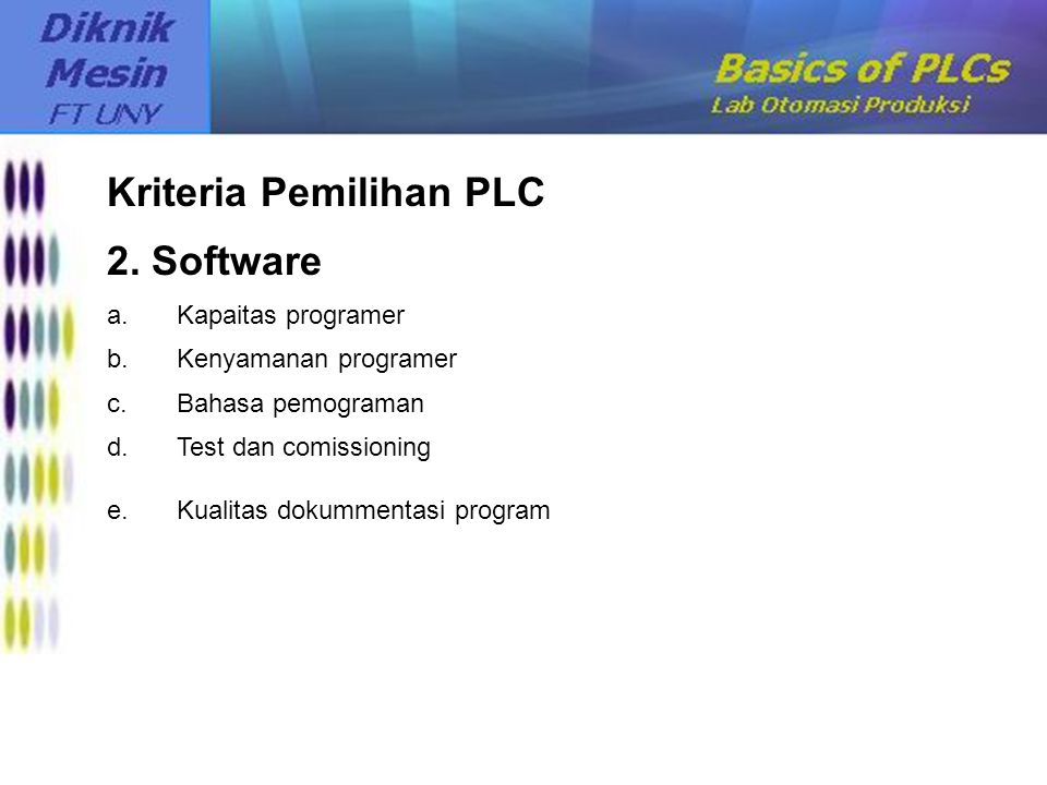 Kriteria Pemilihan PLC 2. Software a.Kapaitas programer b.Kenyamanan programer c.Bahasa pemograman d.Test dan comissioning e.Kualitas dokummentasi pro