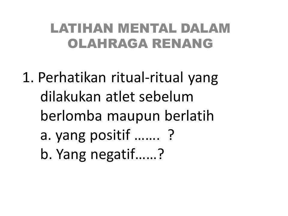1. Perhatikan ritual-ritual yang dilakukan atlet sebelum berlomba maupun berlatih a. yang positif ……. ? b. Yang negatif……? LATIHAN MENTAL DALAM OLAHRA