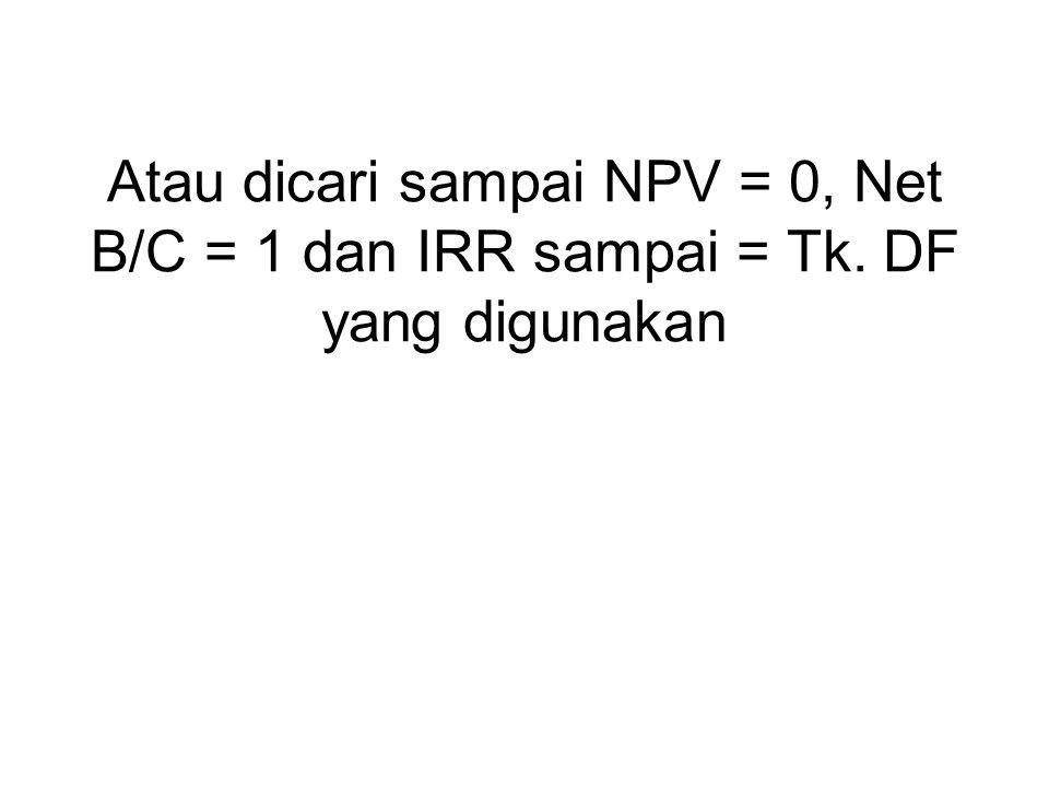 Atau dicari sampai NPV = 0, Net B/C = 1 dan IRR sampai = Tk. DF yang digunakan