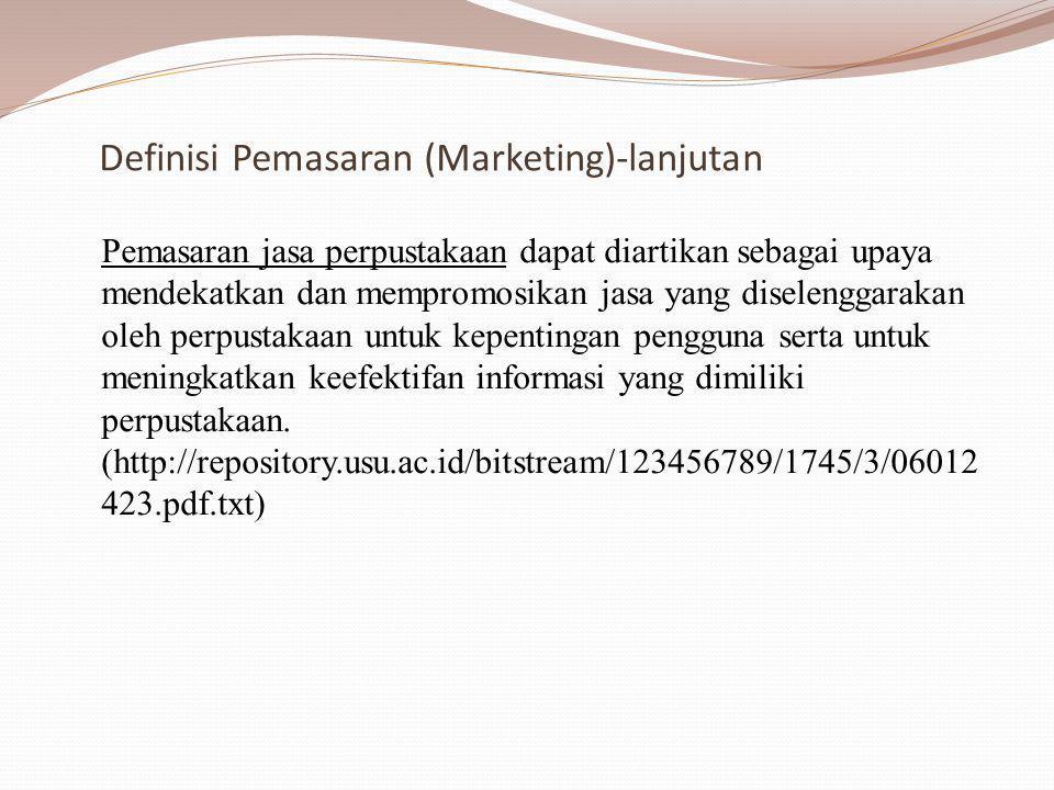 Definisi Pemasaran (Marketing)-lanjutan Pemasaran jasa perpustakaan dapat diartikan sebagai upaya mendekatkan dan mempromosikan jasa yang diselenggarakan oleh perpustakaan untuk kepentingan pengguna serta untuk meningkatkan keefektifan informasi yang dimiliki perpustakaan.