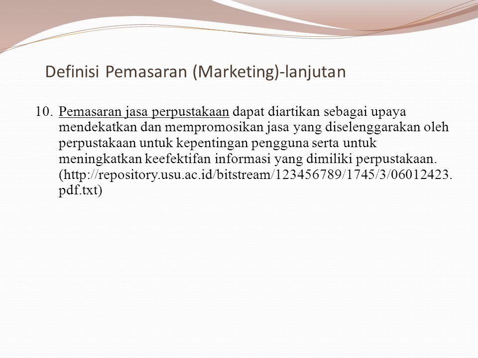 Definisi Pemasaran (Marketing)-lanjutan 10.Pemasaran jasa perpustakaan dapat diartikan sebagai upaya mendekatkan dan mempromosikan jasa yang diselenggarakan oleh perpustakaan untuk kepentingan pengguna serta untuk meningkatkan keefektifan informasi yang dimiliki perpustakaan.