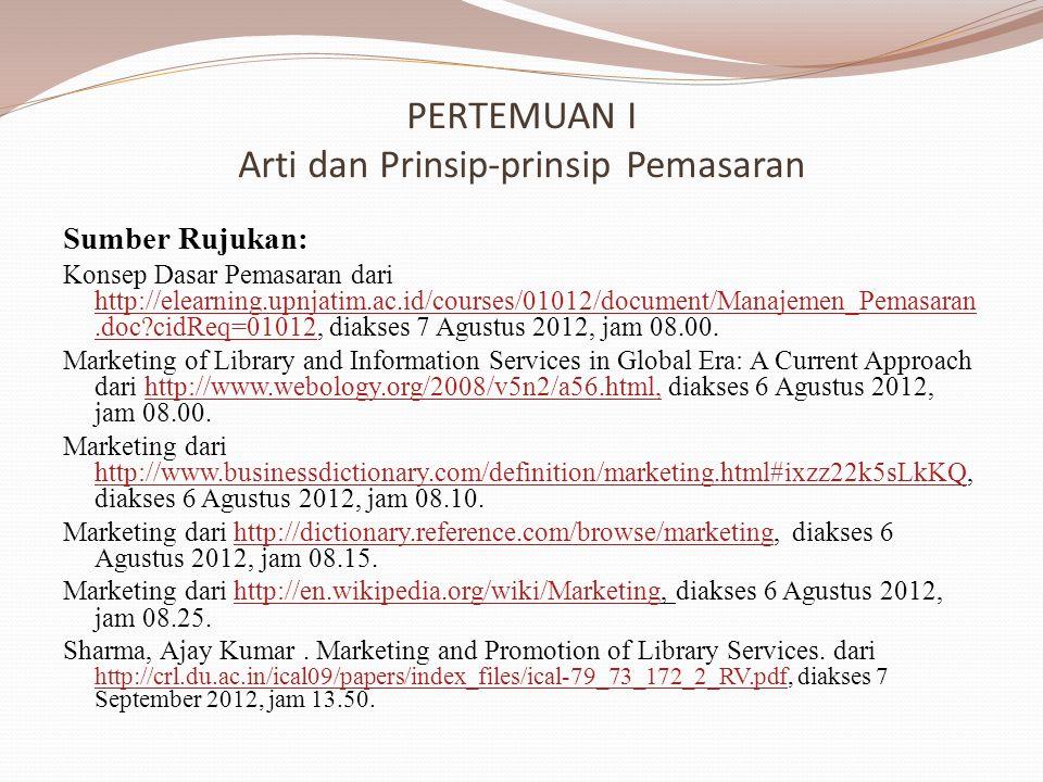 PERTEMUAN I Arti dan Prinsip-prinsip Pemasaran Sumber Rujukan: Konsep Dasar Pemasaran dari http://elearning.upnjatim.ac.id/courses/01012/document/Manajemen_Pemasaran.doc cidReq=01012, diakses 7 Agustus 2012, jam 08.00.