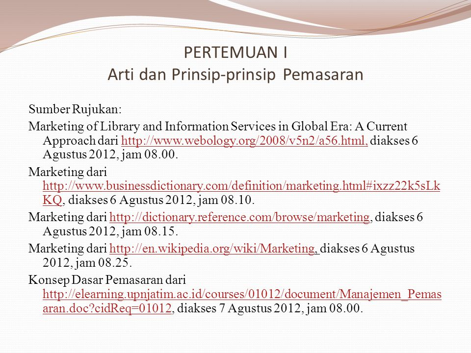 PERTEMUAN I Arti dan Prinsip-prinsip Pemasaran Sumber Rujukan: Marketing of Library and Information Services in Global Era: A Current Approach dari http://www.webology.org/2008/v5n2/a56.html, diakses 6 Agustus 2012, jam 08.00.http://www.webology.org/2008/v5n2/a56.html, Marketing dari http://www.businessdictionary.com/definition/marketing.html#ixzz22k5sLk KQ, diakses 6 Agustus 2012, jam 08.10.