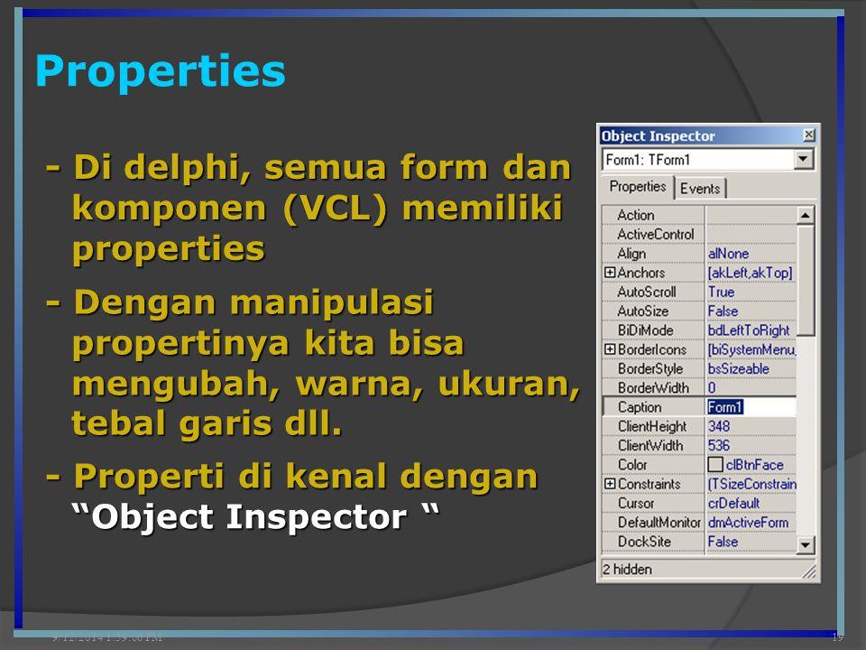 Properties 9/12/2014 2:00:42 PM19 - Di delphi, semua form dan komponen (VCL) memiliki properties - Dengan manipulasi propertinya kita bisa mengubah, w