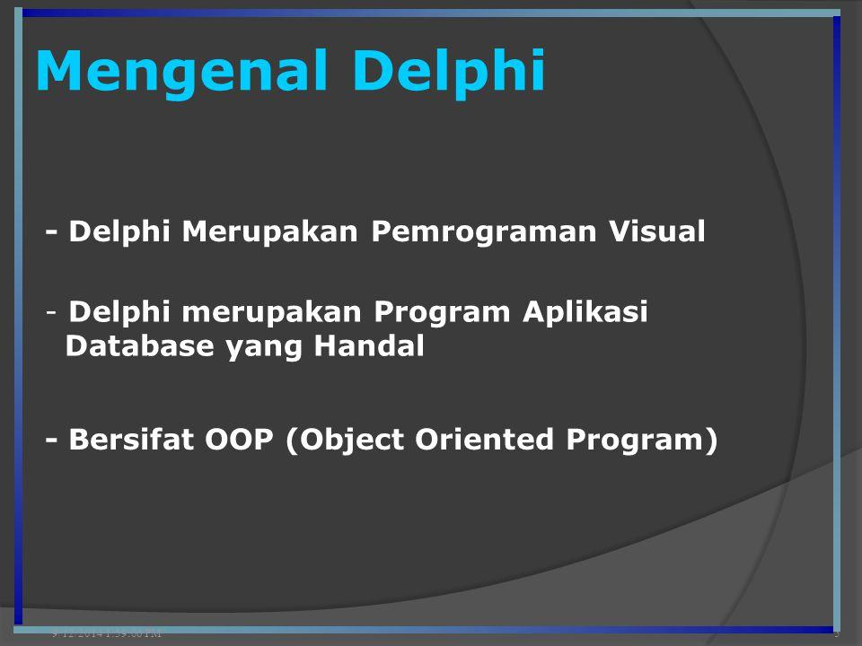 Mengenal Delphi 9/12/2014 2:00:42 PM5 - Delphi Merupakan Pemrograman Visual - Delphi merupakan Program Aplikasi Database yang Handal - Bersifat OOP (O