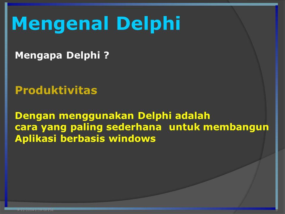 Mengenal Delphi 9/12/2014 2:00:42 PM6 Mengapa Delphi ? Produktivitas Dengan menggunakan Delphi adalah cara yang paling sederhana untuk membangun Aplik