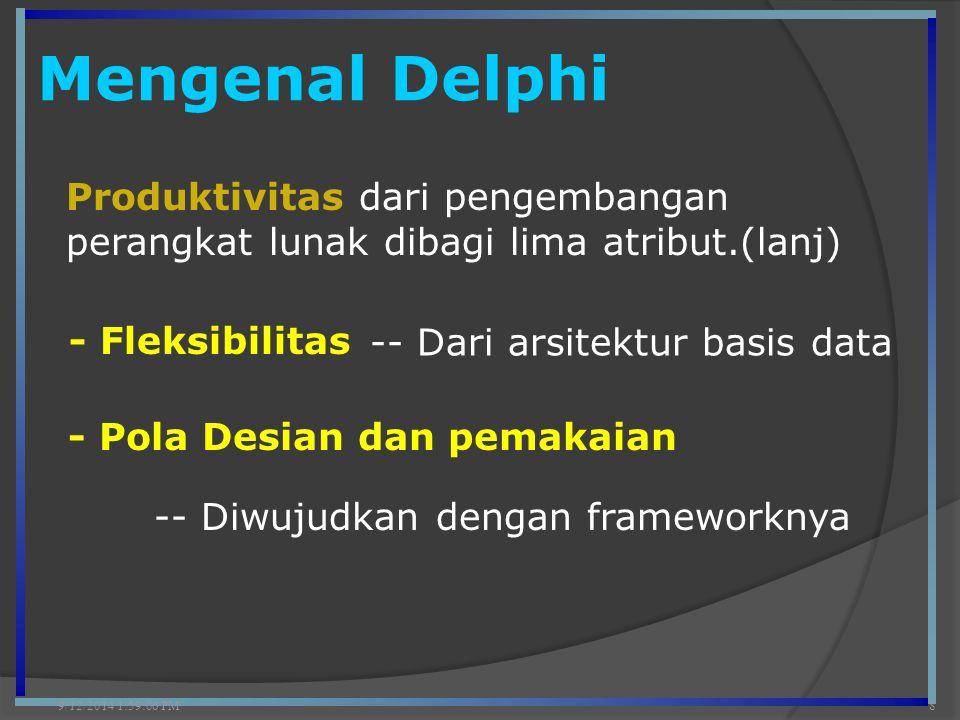 Mengenal Delphi 9/12/2014 2:00:42 PM8 Produktivitas dari pengembangan perangkat lunak dibagi lima atribut.(lanj) - Fleksibilitas - Pola Desian dan pem
