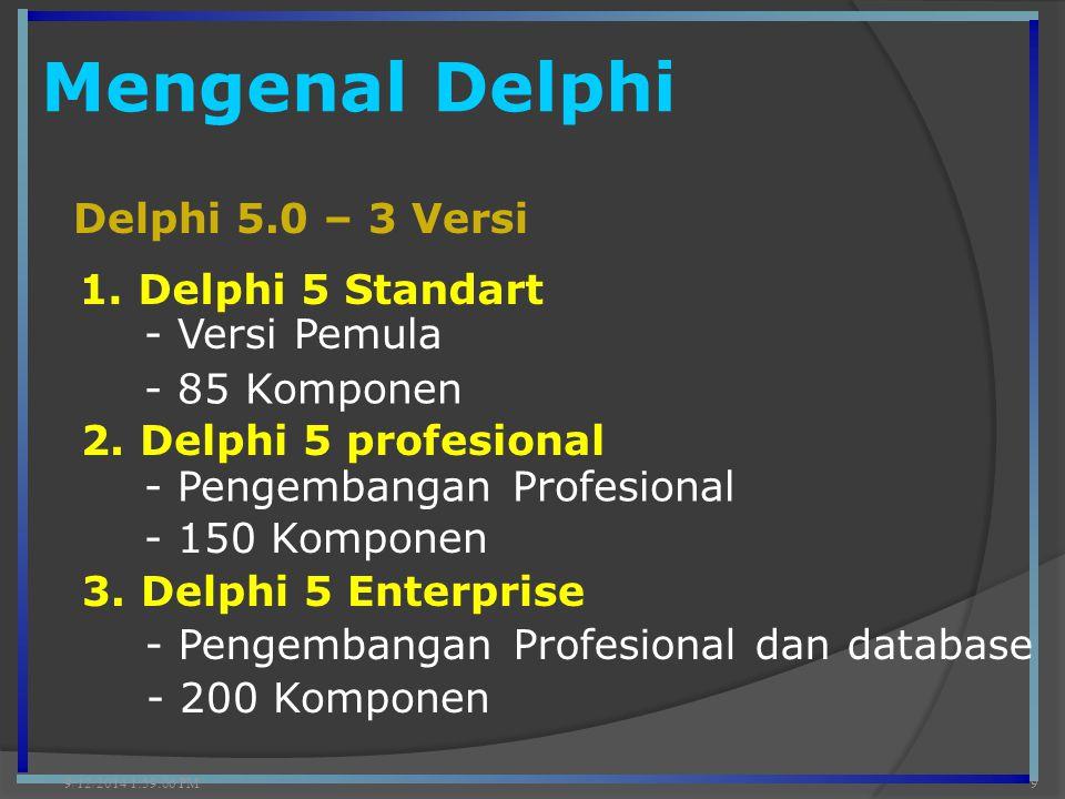 Mengenal Delphi 9/12/2014 2:00:42 PM9 Delphi 5.0 – 3 Versi 1. Delphi 5 Standart 2. Delphi 5 profesional - Versi Pemula 3. Delphi 5 Enterprise - 85 Kom