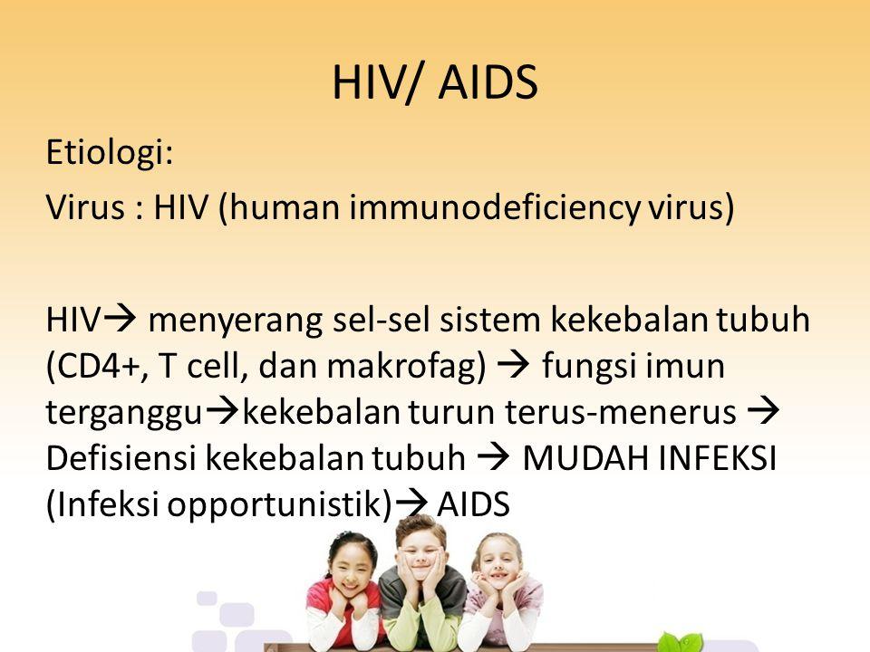 HIV/ AIDS Etiologi: Virus : HIV (human immunodeficiency virus) HIV  menyerang sel-sel sistem kekebalan tubuh (CD4+, T cell, dan makrofag)  fungsi imun terganggu  kekebalan turun terus-menerus  Defisiensi kekebalan tubuh  MUDAH INFEKSI (Infeksi opportunistik)  AIDS