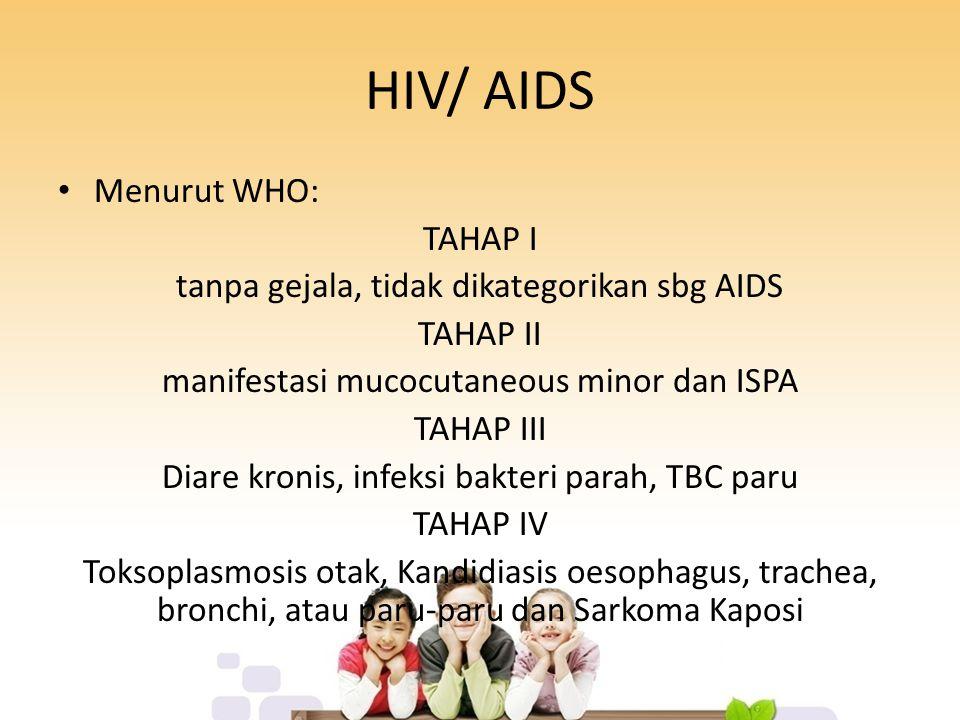 HIV/ AIDS Menurut WHO: TAHAP I tanpa gejala, tidak dikategorikan sbg AIDS TAHAP II manifestasi mucocutaneous minor dan ISPA TAHAP III Diare kronis, infeksi bakteri parah, TBC paru TAHAP IV Toksoplasmosis otak, Kandidiasis oesophagus, trachea, bronchi, atau paru-paru dan Sarkoma Kaposi