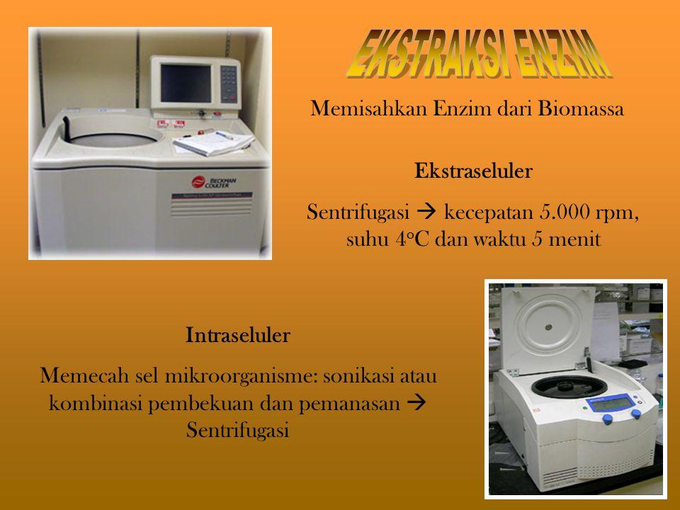 Intraseluler Memecah sel mikroorganisme: sonikasi atau kombinasi pembekuan dan pemanasan  Sentrifugasi Ekstraseluler Sentrifugasi  kecepatan 5.000 rpm, suhu 4 o C dan waktu 5 menit Memisahkan Enzim dari Biomassa