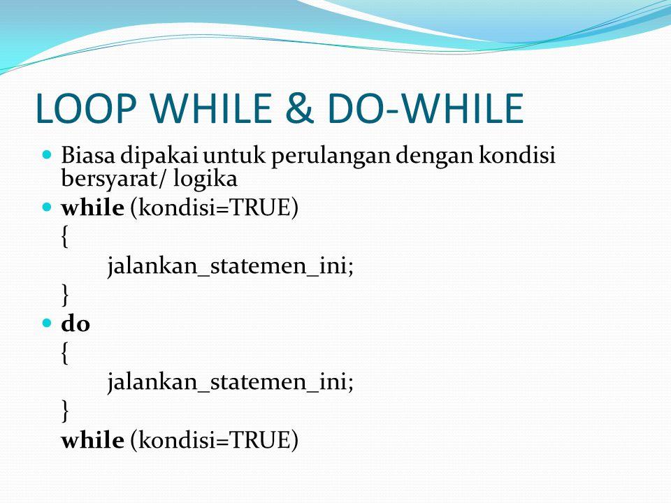 LOOP WHILE & DO-WHILE Biasa dipakai untuk perulangan dengan kondisi bersyarat/ logika while (kondisi=TRUE) { jalankan_statemen_ini; } do { jalankan_statemen_ini; } while (kondisi=TRUE)