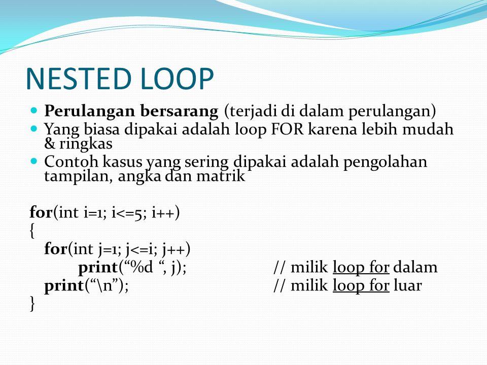 NESTED LOOP Perulangan bersarang (terjadi di dalam perulangan) Yang biasa dipakai adalah loop FOR karena lebih mudah & ringkas Contoh kasus yang sering dipakai adalah pengolahan tampilan, angka dan matrik for(int i=1; i<=5; i++) { for(int j=1; j<=i; j++) print( %d , j);// milik loop for dalam print( \n );// milik loop for luar }