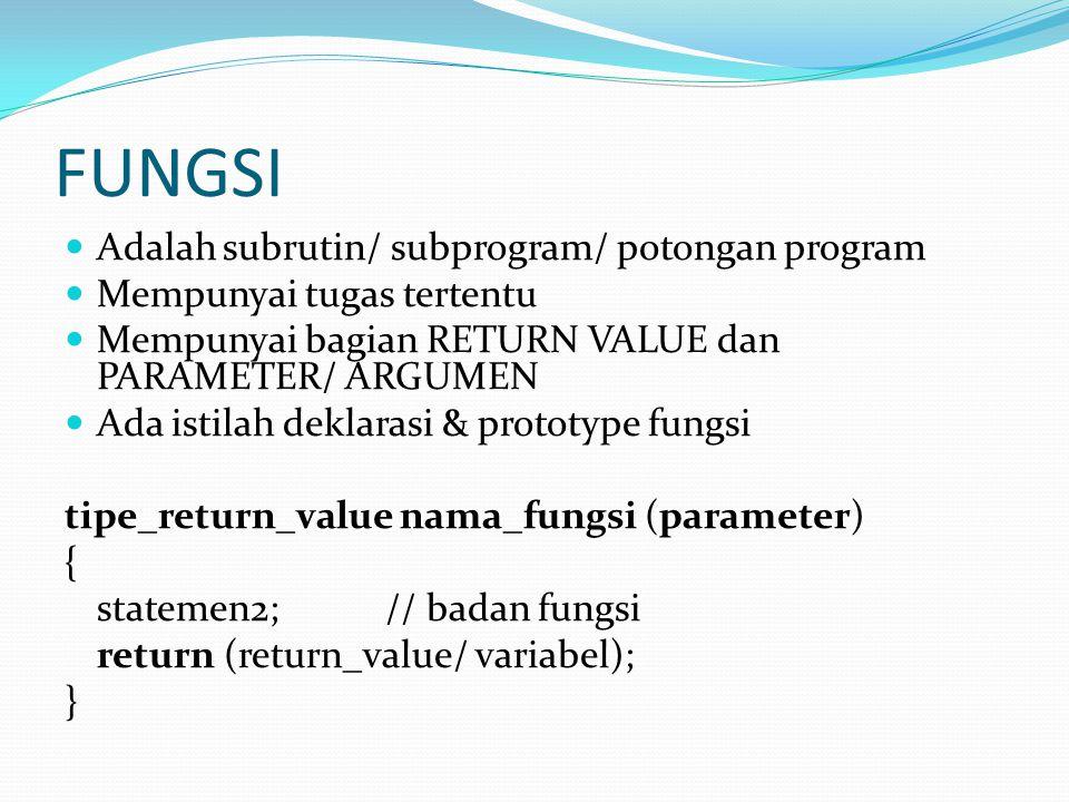 FUNGSI Adalah subrutin/ subprogram/ potongan program Mempunyai tugas tertentu Mempunyai bagian RETURN VALUE dan PARAMETER/ ARGUMEN Ada istilah deklarasi & prototype fungsi tipe_return_value nama_fungsi (parameter) { statemen2;// badan fungsi return (return_value/ variabel); }