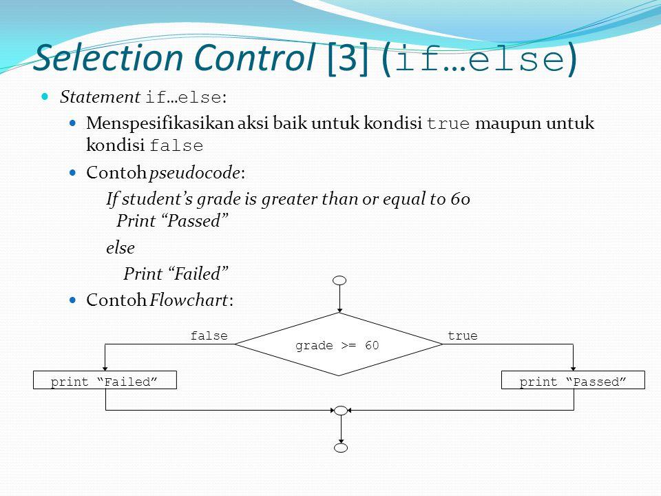 Selection Control [3] ( if…else ) Statement if…else : Menspesifikasikan aksi baik untuk kondisi true maupun untuk kondisi false Contoh pseudocode: If