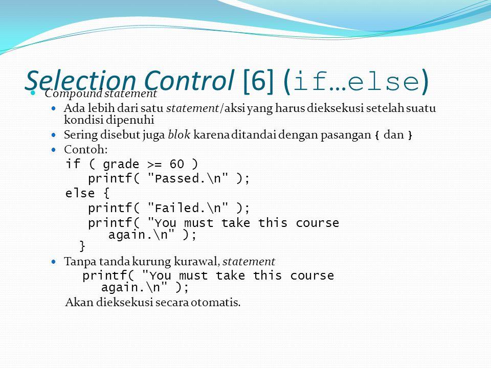 Selection Control [6] ( if…else ) Compound statement Ada lebih dari satu statement/aksi yang harus dieksekusi setelah suatu kondisi dipenuhi Sering disebut juga blok karena ditandai dengan pasangan { dan } Contoh: if ( grade >= 60 ) printf( Passed.\n ); else { printf( Failed.\n ); printf( You must take this course again.\n ); } Tanpa tanda kurung kurawal, statement printf( You must take this course again.\n ); Akan dieksekusi secara otomatis.