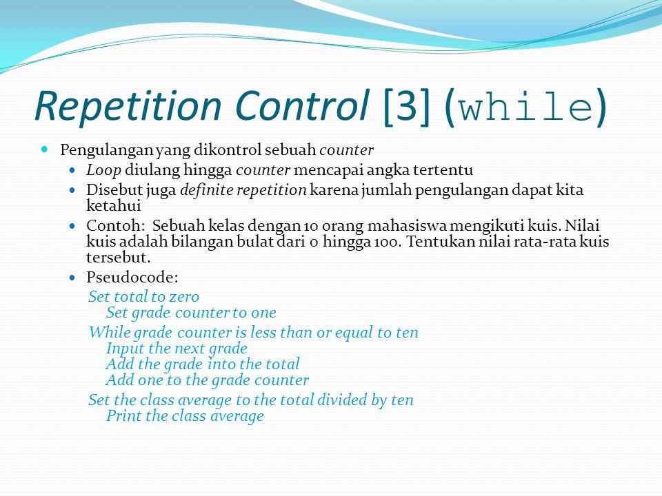Repetition Control [3] ( while ) Pengulangan yang dikontrol sebuah counter Loop diulang hingga counter mencapai angka tertentu Disebut juga definite repetition karena jumlah pengulangan dapat kita ketahui Contoh: Sebuah kelas dengan 10 orang mahasiswa mengikuti kuis.