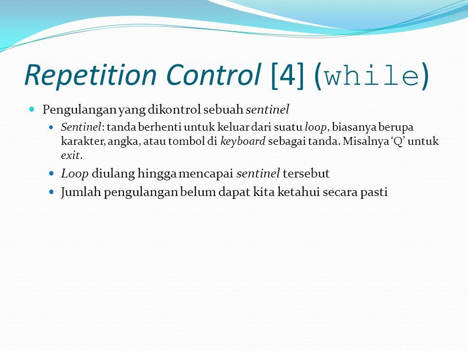 Repetition Control [4] ( while ) Pengulangan yang dikontrol sebuah sentinel Sentinel: tanda berhenti untuk keluar dari suatu loop, biasanya berupa karakter, angka, atau tombol di keyboard sebagai tanda.