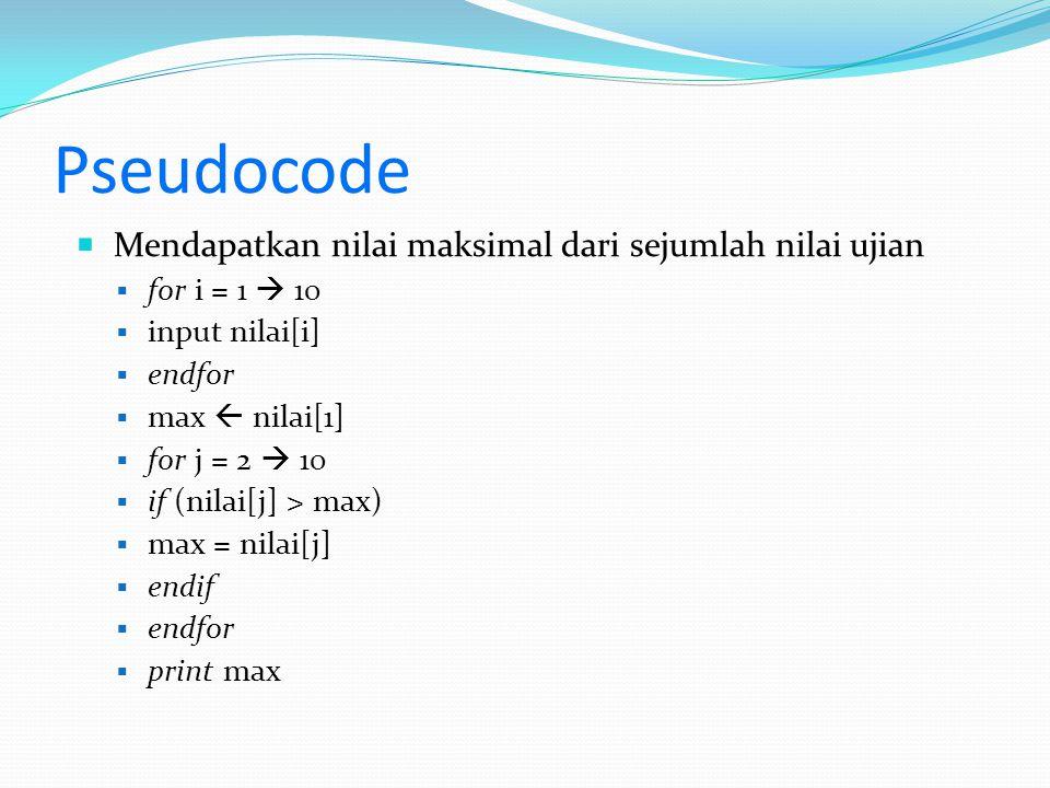 Pseudocode  Mendapatkan nilai maksimal dari sejumlah nilai ujian  for i = 1  10  input nilai[i]  endfor  max  nilai[1]  for j = 2  10  if (nilai[j] > max)  max = nilai[j]  endif  endfor  print max