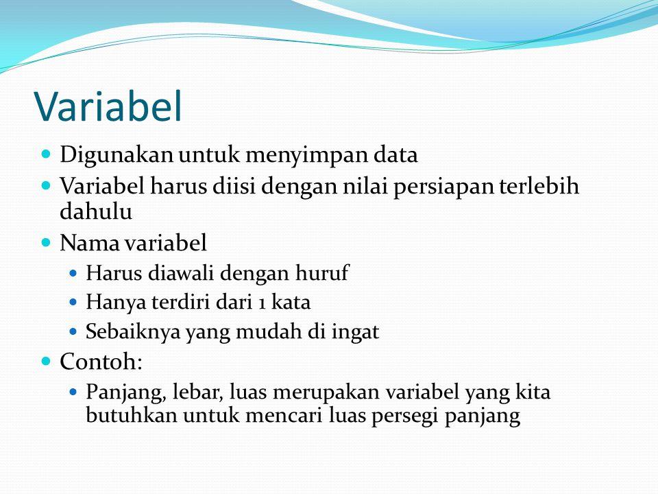 Variabel Digunakan untuk menyimpan data Variabel harus diisi dengan nilai persiapan terlebih dahulu Nama variabel Harus diawali dengan huruf Hanya terdiri dari 1 kata Sebaiknya yang mudah di ingat Contoh: Panjang, lebar, luas merupakan variabel yang kita butuhkan untuk mencari luas persegi panjang