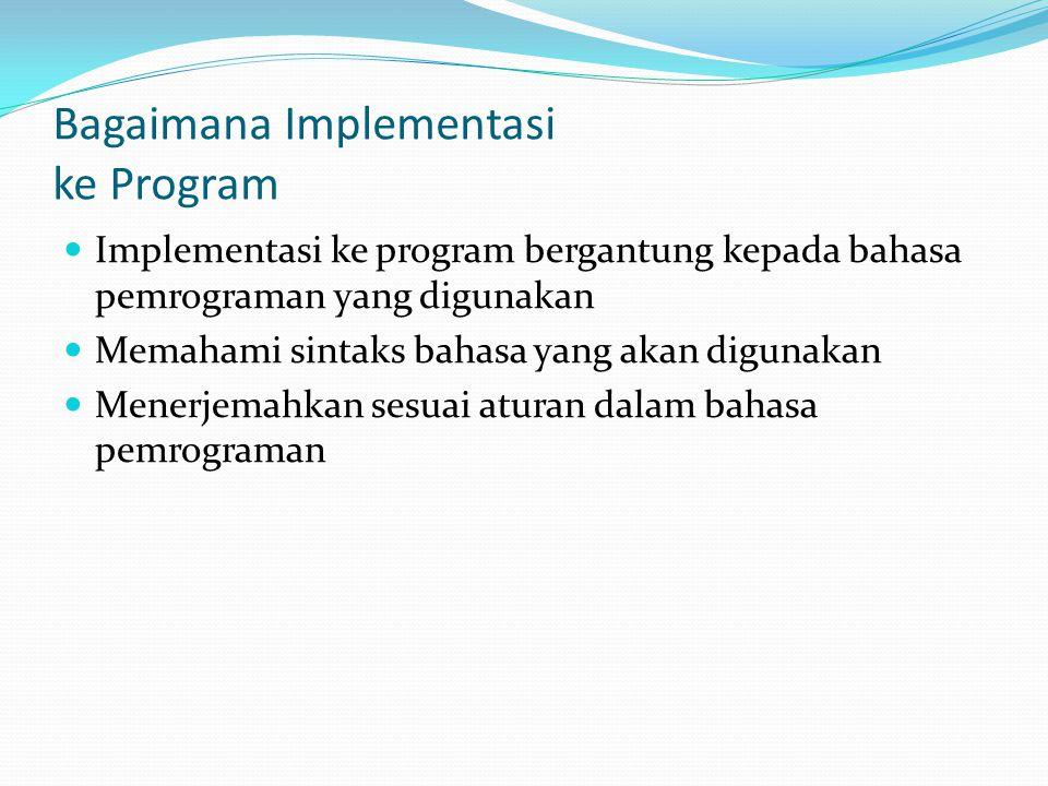 Bagaimana Implementasi ke Program Implementasi ke program bergantung kepada bahasa pemrograman yang digunakan Memahami sintaks bahasa yang akan digunakan Menerjemahkan sesuai aturan dalam bahasa pemrograman