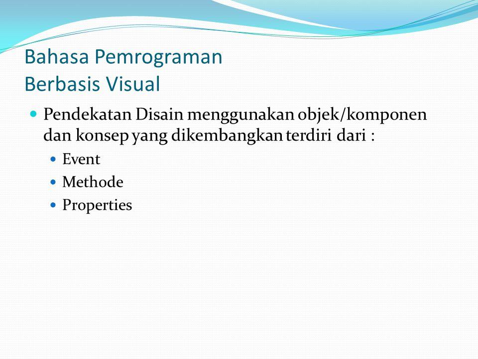 Bahasa Pemrograman Berbasis Visual Pendekatan Disain menggunakan objek/komponen dan konsep yang dikembangkan terdiri dari : Event Methode Properties
