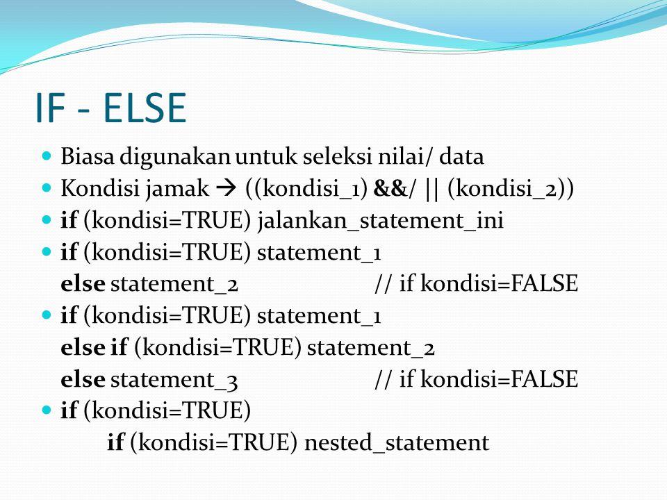 IF - ELSE Biasa digunakan untuk seleksi nilai/ data Kondisi jamak  ((kondisi_1) &&/ || (kondisi_2)) if (kondisi=TRUE) jalankan_statement_ini if (kondisi=TRUE) statement_1 else statement_2 // if kondisi=FALSE if (kondisi=TRUE) statement_1 else if (kondisi=TRUE) statement_2 else statement_3 // if kondisi=FALSE if (kondisi=TRUE) if (kondisi=TRUE) nested_statement