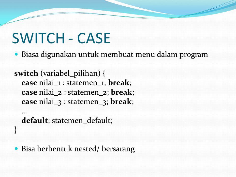 SWITCH - CASE Biasa digunakan untuk membuat menu dalam program switch (variabel_pilihan) { case nilai_1 : statemen_1; break; case nilai_2 : statemen_2; break; case nilai_3 : statemen_3; break; … default: statemen_default; } Bisa berbentuk nested/ bersarang