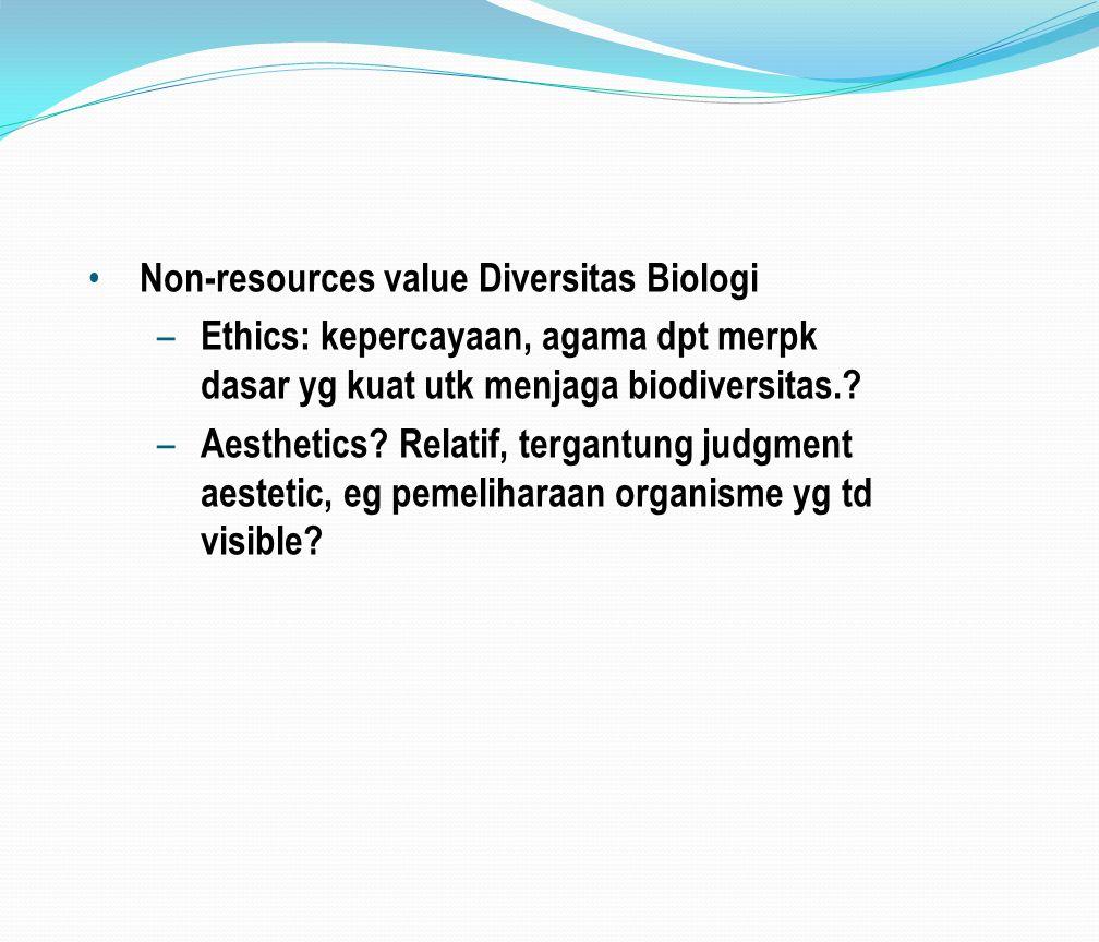 Non-resources value Diversitas Biologi – Ethics: kepercayaan, agama dpt merpk dasar yg kuat utk menjaga biodiversitas.? – Aesthetics? Relatif, tergant