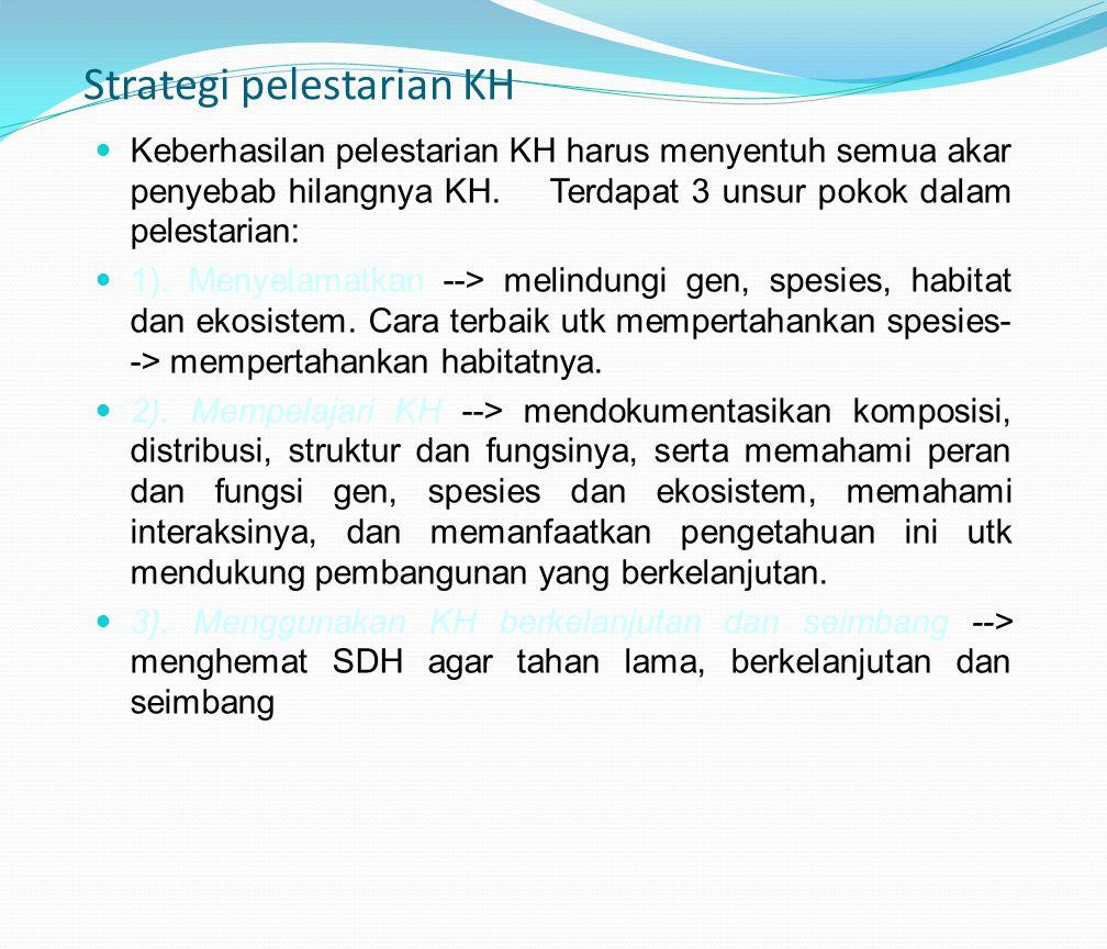 Strategi pelestarian KH Keberhasilan pelestarian KH harus menyentuh semua akar penyebab hilangnya KH. Terdapat 3 unsur pokok dalam pelestarian: 1). Me