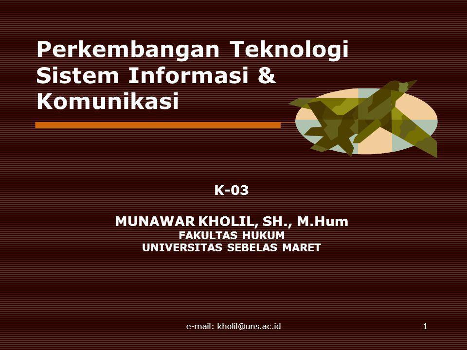 e-mail: kholil@uns.ac.id1 Perkembangan Teknologi Sistem Informasi & Komunikasi K-03 MUNAWAR KHOLIL, SH., M.Hum FAKULTAS HUKUM UNIVERSITAS SEBELAS MARET