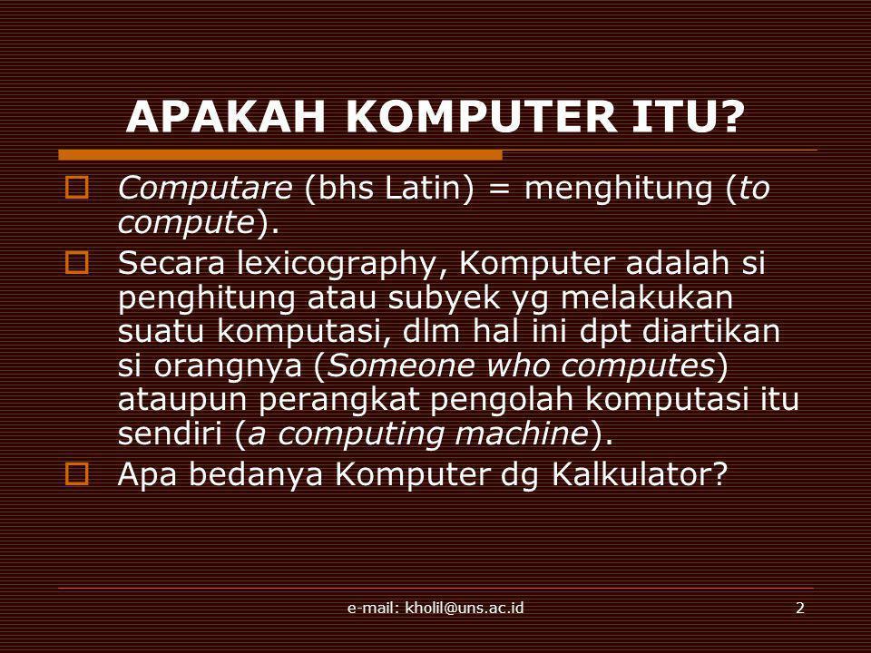 e-mail: kholil@uns.ac.id2 APAKAH KOMPUTER ITU?  Computare (bhs Latin) = menghitung (to compute).  Secara lexicography, Komputer adalah si penghitung