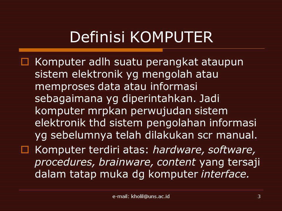e-mail: kholil@uns.ac.id3 Definisi KOMPUTER  Komputer adlh suatu perangkat ataupun sistem elektronik yg mengolah atau memproses data atau informasi s