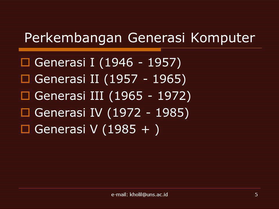 e-mail: kholil@uns.ac.id5 Perkembangan Generasi Komputer  Generasi I (1946 - 1957)  Generasi II (1957 - 1965)  Generasi III (1965 - 1972)  Generasi IV (1972 - 1985)  Generasi V (1985 + )