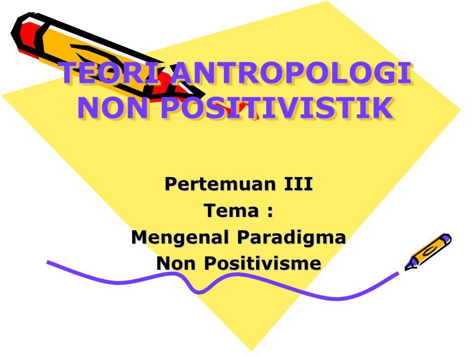 TEORI ANTROPOLOGI NON POSITIVISTIK Pertemuan III Tema : Mengenal Paradigma Non Positivisme