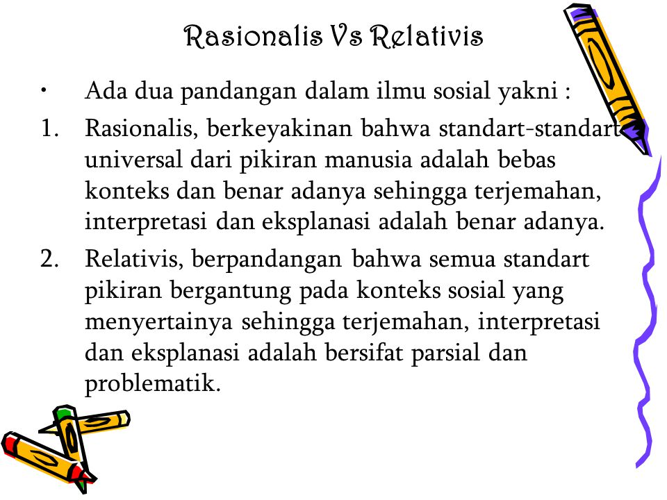 Rasionalis Vs Relativis Ada dua pandangan dalam ilmu sosial yakni : 1.Rasionalis, berkeyakinan bahwa standart-standart universal dari pikiran manusia