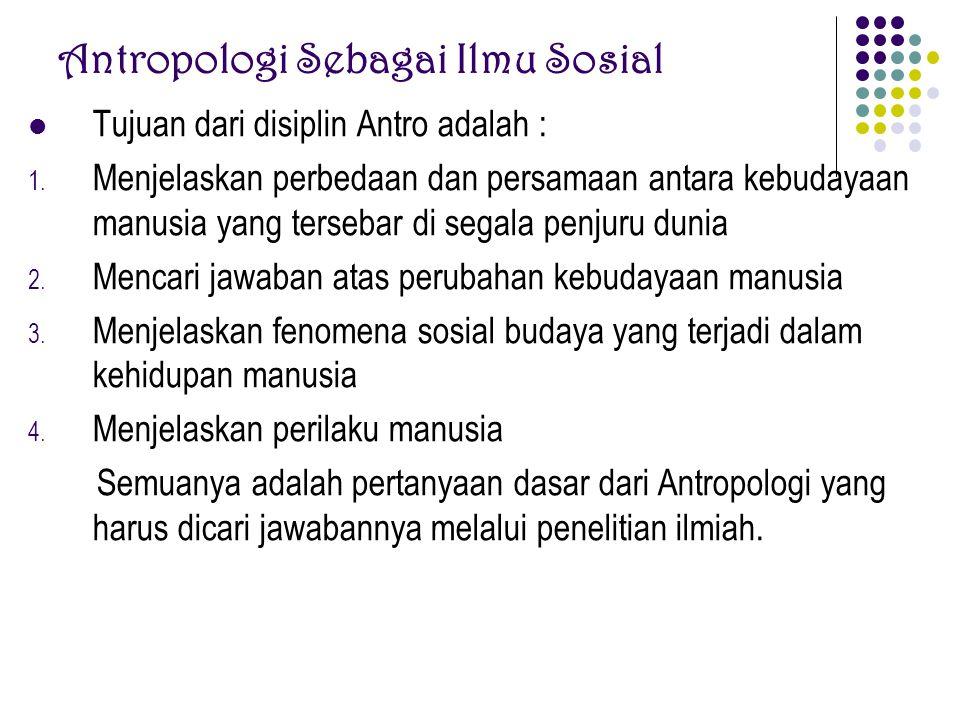 Antropologi Sebagai Ilmu Sosial Tujuan dari disiplin Antro adalah : 1. Menjelaskan perbedaan dan persamaan antara kebudayaan manusia yang tersebar di
