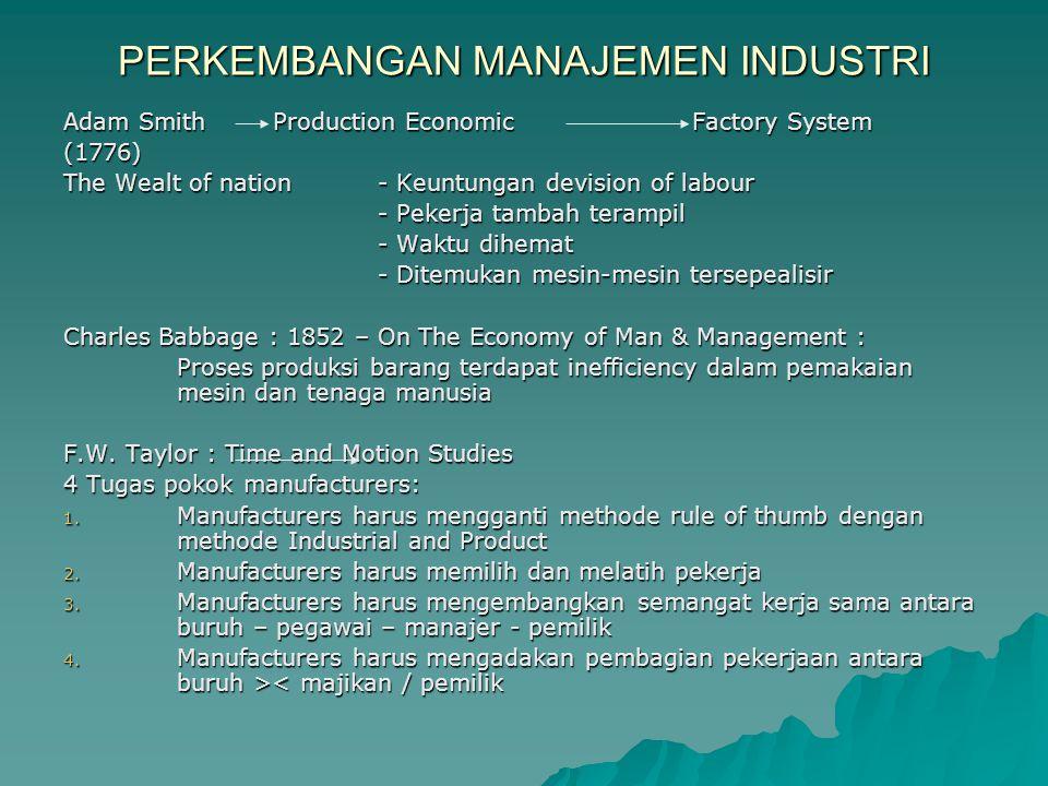 PERKEMBANGAN MANAJEMEN INDUSTRI Adam SmithProduction EconomicFactory System (1776) The Wealt of nation- Keuntungan devision of labour - Pekerja tambah