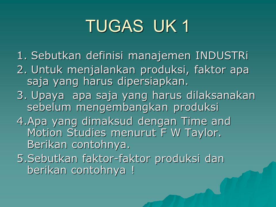 TUGAS UK 1 1. Sebutkan definisi manajemen INDUSTRi 2. Untuk menjalankan produksi, faktor apa saja yang harus dipersiapkan. 3. Upaya apa saja yang haru