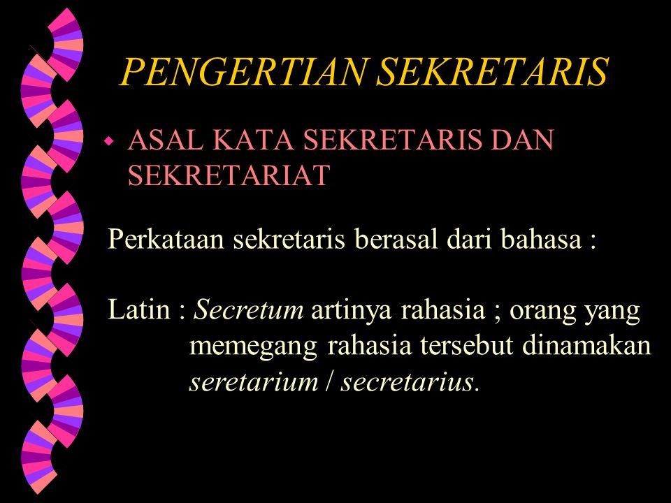 PENGERTIAN SEKRETARIS w ASAL KATA SEKRETARIS DAN SEKRETARIAT Perkataan sekretaris berasal dari bahasa : Latin : Secretum artinya rahasia ; orang yang memegang rahasia tersebut dinamakan seretarium / secretarius.