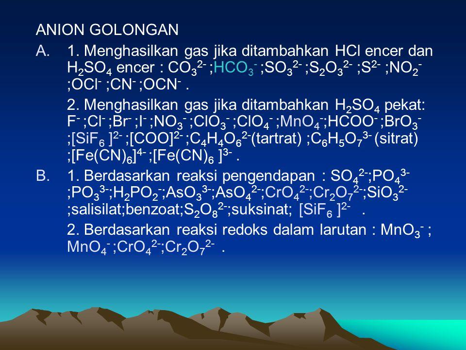 ANION GOLONGAN A.1. Menghasilkan gas jika ditambahkan HCl encer dan H 2 SO 4 encer : CO 3 2- ;HCO 3 - ;SO 3 2- ;S 2 O 3 2- ;S 2- ;NO 2 - ;OCl - ;CN -