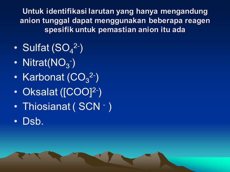 Untuk identifikasi larutan yang hanya mengandung anion tunggal dapat menggunakan beberapa reagen spesifik untuk pemastian anion itu ada Sulfat (SO 4 2- ) Nitrat(NO 3 - ) Karbonat (CO 3 2- ) Oksalat ([COO] 2- ) Thiosianat ( SCN - ) Dsb.