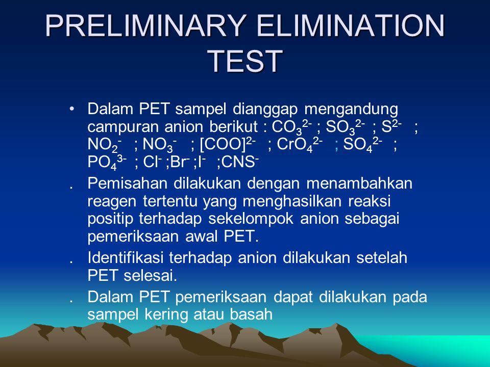 PRELIMINARY ELIMINATION TEST Dalam PET sampel dianggap mengandung campuran anion berikut : CO 3 2- ; SO 3 2- ; S 2- ; NO 2 - ; NO 3 - ; [COO] 2- ; CrO 4 2- ; SO 4 2- ; PO 4 3- ; Cl - ;Br - ;I - ;CNS -.Pemisahan dilakukan dengan menambahkan reagen tertentu yang menghasilkan reaksi positip terhadap sekelompok anion sebagai pemeriksaan awal PET..Identifikasi terhadap anion dilakukan setelah PET selesai..Dalam PET pemeriksaan dapat dilakukan pada sampel kering atau basah